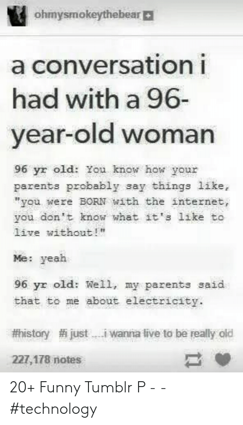 "without me: ohmysmokeythebear|  a conversationi  had with a 96-  year-old woman  96 yr old: You know how your  parents probably say things like,  ""you were BORN with the internet,  you don't know what it's like to  live without!""  Me: yeah  96 yr old: Well, my parents said  that to me about electricity.  #history  justi wanna live to be really old  227,178 notes 20+ Funny Tumblr P -  - #technology"