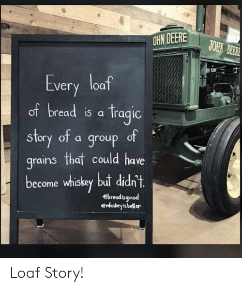 Der: OHN DEERE  JOHN DER  Every loaf  of bread is a Tragic  of  story of a group  grains that could have  become whiskey but didn't.  breadisgood  #viskeyis beller Loaf Story!