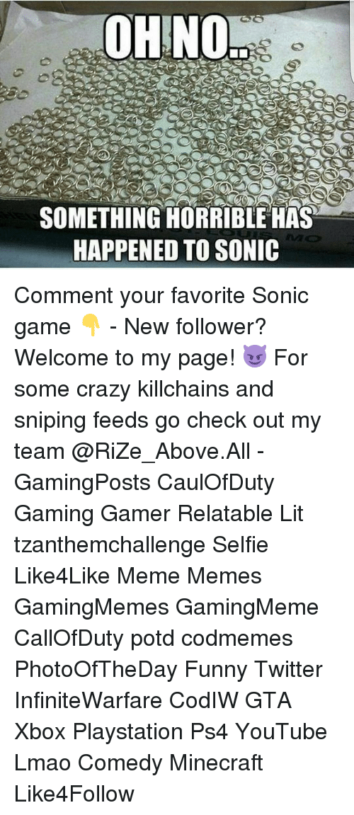 Funny Twitter: OHNO  SOMETHING HORRIBLEHAS  HAPPENED TO SONIC Comment your favorite Sonic game 👇 - New follower? Welcome to my page! 😈 For some crazy killchains and sniping feeds go check out my team @RiZe_Above.All - GamingPosts CaulOfDuty Gaming Gamer Relatable Lit tzanthemchallenge Selfie Like4Like Meme Memes GamingMemes GamingMeme CallOfDuty potd codmemes PhotoOfTheDay Funny Twitter InfiniteWarfare CodIW GTA Xbox Playstation Ps4 YouTube Lmao Comedy Minecraft Like4Follow