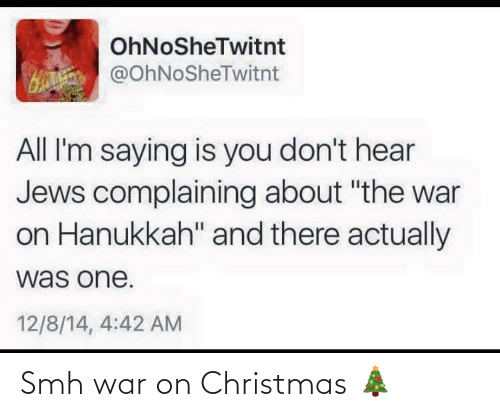 "H: OhNoSheTwitnt  H @OhNoSheTwitnt  All I'm saying is you don't hear  Jews complaining about ""the war  on Hanukkah"" and there actually  was one.  12/8/14, 4:42 AM Smh war on Christmas 🎄"