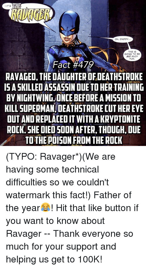 Ohrly: OHr DADDY.  THIS IS  GOING TO BE  SO MUCH  FUN.  Fact #479  RAVAGED, THE DAUGHTER OF,DEATHSTROKE  ISASKILLED ASSASSIN DUE TO HERTRAINING  BY NIGHTWING ONCE BEFORE A MISSION TO  KILLSUPERMANIDEATHSTROKEDUTHEREYE  OUT ANDREPLACEDIT WITH A KRYPTONITE  ROCK. SHE DIED SOON AFTER THOUGH, DUE  TO THE POISON FROM THE ROCK (TYPO: Ravager*)(We are having some technical difficulties so we couldn't watermark this fact!) Father of the year😂! Hit that like button if you want to know about Ravager -- Thank everyone so much for your support and helping us get to 100K!