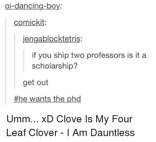 cloves: oi-dancing-boy  comickit  jengablocktetris  if you ship two professors is it a  scholarship?  get out  the wants the phd Umm... xD Clove Is My Four Leaf Clover - I Am Dauntless