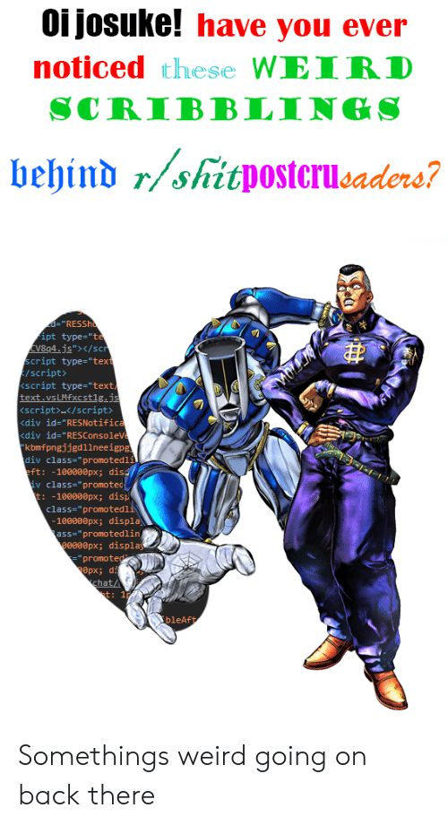 """Ass, Weird, and Chat: Oi josuke! have you ever  noticed these WEIRD  SCRIBBLINGS  behind r/shitpostcrucaders?  d=""""RESSho  ipt type=""""te  V8q4.js""""/scr  script type=""""text  /script>  script type=""""text  text.vsLMfxcst1g.js  <script>/script>  <div id=""""RES Notifica  kdiv id=""""RESConsoleVe  kbmfpngjjgdllneeigpg  div class-"""" promotedli  eft: -100000px; dis/  iv class-""""promoted  t: -100000px; disp  class=""""promotedli  -100000px; displa  ass=""""promotedlin  0000px; display  =""""promoted  chat/  t:  bleAft Somethings weird going on back there"""