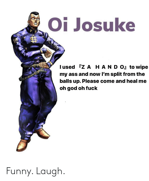 Ass, Funny, and God: Oi Josuke  Iused Z A HAND OJ to wipe  my ass and now I'm split from the  balls up. Please come and heal me  oh god oh fuck Funny. Laugh.
