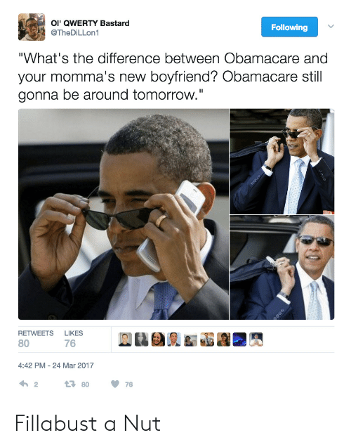 """qwerty: OI' QWERTY Bastard  @TheDiLLon1  Following  """"What's the difference between Obamacare and  your momma's new boyfriend? Obamacare still  gonna be around tomorrow.""""  HET WEER  LIRES  REL@i俔& 竈響■A  80  76  4:42 PM-24 Mar 2017 Fillabust a Nut"""