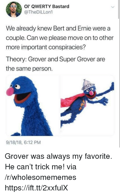 qwerty: OI' QWERTY Bastaro  @TheDiLLon1  We already knew Bert and Ernie were a  couple. Can we please move on to other  more important conspiracies?  Theory: Grover and Super Grover are  the same person.  9/18/18, 6:12 PM Grover was always my favorite. He can't trick me! via /r/wholesomememes https://ift.tt/2xxfulX