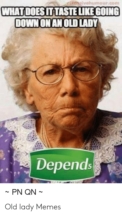 Old Lady Memes: oifensivehumour.com  WHAT DOES IT TASTE LIKE GOING  DOWN ONAN OLD LADY  Depends  PN QN Old lady Memes