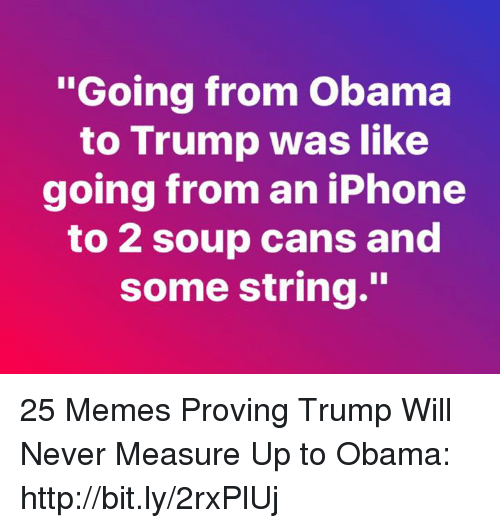 "Iphone, Memes, and Obama: oing from Obama  to Trump was like  going from an iPhone  to 2 soup cans and  some string."" 25 Memes Proving Trump Will Never Measure Up to Obama: http://bit.ly/2rxPlUj"