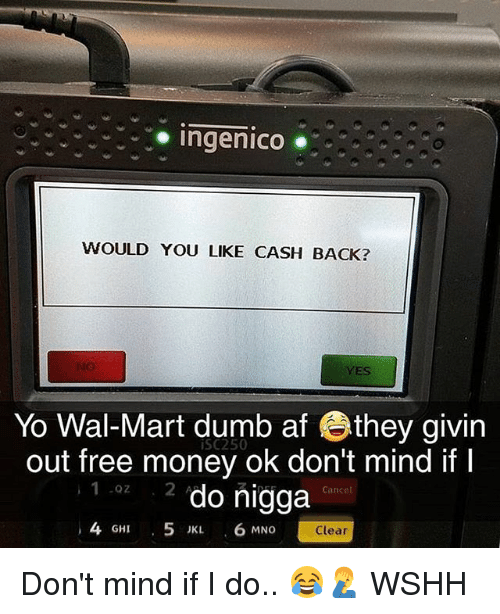 Mno: oingenico  WOULD YOU LIKE CASH BACK?  YES  Yo Wal-Mart dumb af they givin  out free money ok don't mind if I  2 do nigga  iSC250  1 0z  Cance  4 GHI 5 JKL 6 MNO  Clear Don't mind if I do.. 😂🤦‍♂️ WSHH