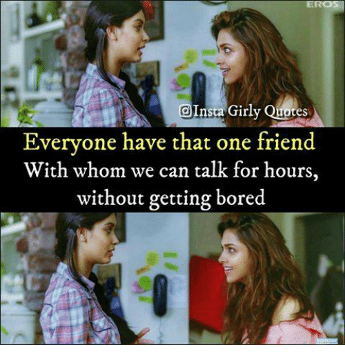 Boredness: OInsta Girly Quotes  Everyone have that one friend  With whom we can talk for hours,  without getting bored