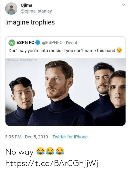tottenham: Ojima  @ojima_stanley  Imagine trophies  @ESPNFC · Dec 4  E ESPN FC  Don't say you're into music if you can't name this band  TOTTENHAM HOTSPUR/TWITTER  3:35 PM Dec 5, 2019 · Twitter for iPhone No way 😂😂😂 https://t.co/BArCGhjjWj