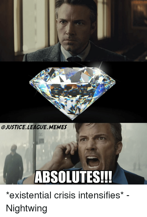 League Meme: OJUSTICE LEAGUE, MEMES f  ABSOLUTES!!! *existential crisis intensifies* -Nightwing