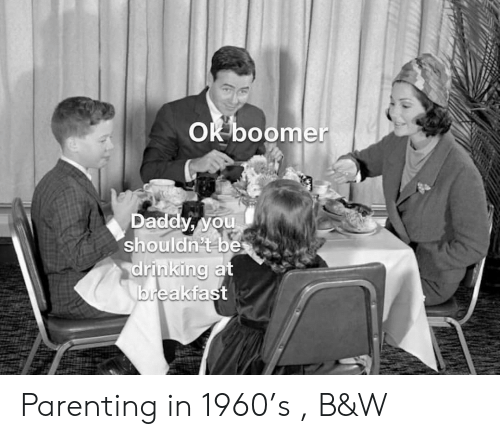 parenting: OK boomer  Daddy, you  shouldn't be  drinking at  breakfast Parenting in 1960's , B&W