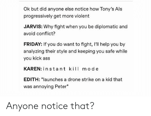 "Drone: Ok but did anyone else notice how Tony's Als  progressively get more violent  JARVIS: Why fight when you be diplomatic and  avoid conflict?  FRIDAY: If you do want to fight, I'll help you by  analyzing their style and keeping you safe while  you kick ass  KAREN: in stant kil mode  EDITH: ""launches a drone strike on a kid that  was annoying Peter Anyone notice that?"