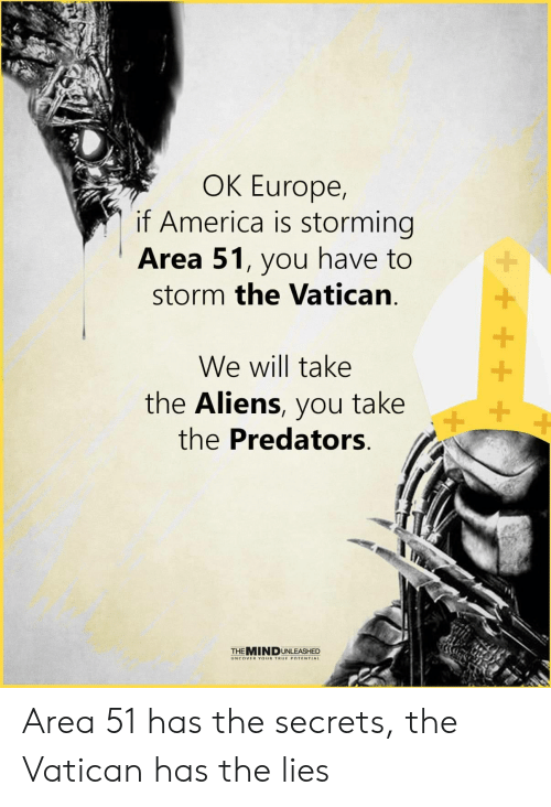 Vatican: OK Europe,  if America is storming  Area 51, you have to  storm the Vatican  We will take  the Aliens, you take  the Predators  +  THEMINDUNLEASHED  UNCOVER YOUR TRUE POTENTIAL Area 51 has the secrets, the Vatican has the lies