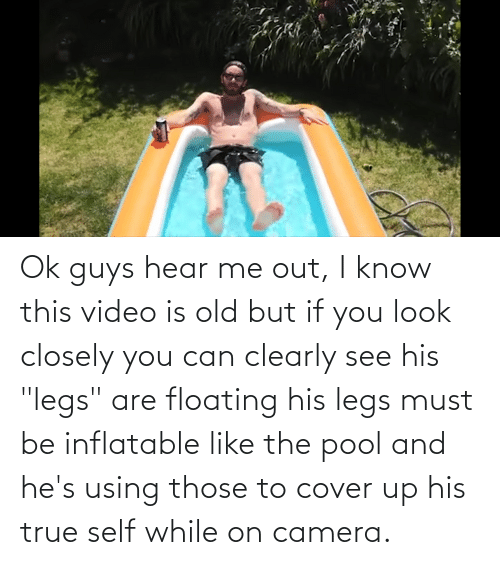 "Pool: Ok guys hear me out, I know this video is old but if you look closely you can clearly see his ""legs"" are floating his legs must be inflatable like the pool and he's using those to cover up his true self while on camera."