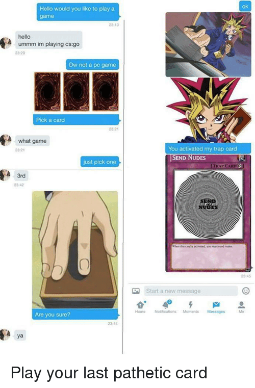 Hello, Nudes, and Trap: ok  Hello would you like to play a  game  23:13  hello  ummm im playing cs:go  23:20  Dw not a pc game  Pick a carcd  23-21  A what game  2321  You activated my trap card  SEND NUDES  just pick one  TRAP CARD  3rd  23:42  NUDES  When this cand is tivaned, you muat send nes  2345  Start a new message  Home Notifications Moments Messages  Me  Are you sure?  23:44  ya <p>Play your last pathetic card</p>
