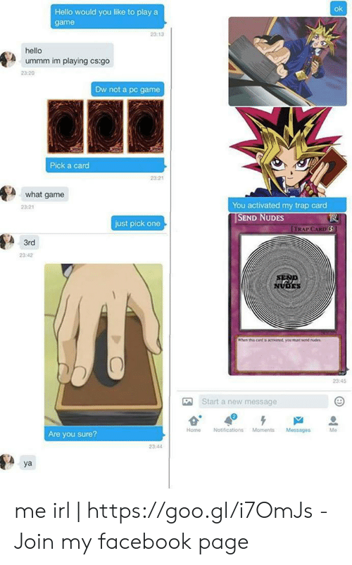Facebook, Hello, and Nudes: ok  Hello would you like to play a  game  23:13  hello  ummm im playing cs:go  23:20  Dw not a pc game  Pick a carcd  23-21  A what game  2321  You activated my trap card  SEND NUDES  just pick one  TRAP CARD  3rd  23:42  NUDES  When this cand is tivaned, you muat send nes  2345  Start a new message  Home Notifications Moments Messages  Me  Are you sure?  23:44  ya me irl   https://goo.gl/i7OmJs - Join my facebook page