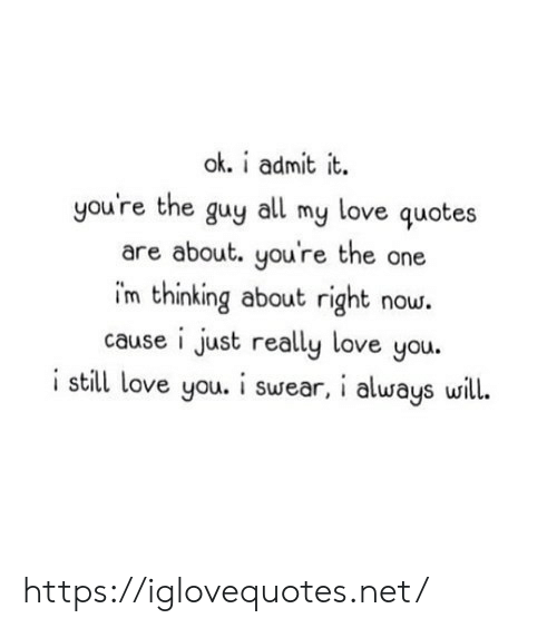 Love, Quotes, and Net: ok. i admit it  you're the guy all my love quotes  are about. you're the one  im thinking about right now.  cause i just really love you.  i still love you. i swear, i always will. https://iglovequotes.net/
