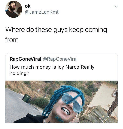 narco: ok  @JamzLdnKmt  Where do these guys keep coming  from  RapGoneViral @RapGoneViral  How much money is Icy Narco Really  holding?