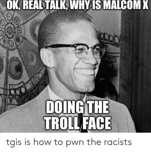 troll face: OK, REAL TALK, WHY IS MALCOM X  DOING THE  TROLL FACE tgis is how to pwn the racists