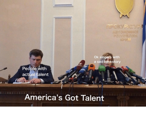 Sad, America's Got Talent, and Got: Ok singers with  a sad backstory  People with  actual talent  America's Got Talent