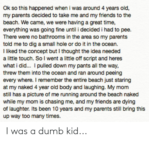 Dumb, Friends, and Parents: Ok so this happened when i was around 4 years old,  my parents decided to take me and my friends to the  beach. We came, we were having a great time,  everything was going fine until i decided i had to pee.  There were no bathrooms in the area so my parents  told me to dig a small hole or do it in the ocean.  I liked the concept but I thought the idea needed  a little touch. So I went a little off script and heres  what i did.. I pulled down my pants all the way,  threw them into the ocean and ran around peeing  every where. I remember the entire beach just staring  at my naked 4 year old body and laughing. My mom  still has a picture of me running around the beach naked  while my mom is chasing me, and my friends are dying  of laughter. Its been 10 years and my parents still bring this  up way too many times. I was a dumb kid...