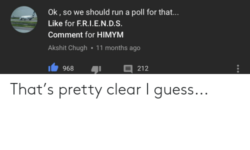 himym: Ok, so we should run a poll for that....  Like for F.R.I.E.N.D.S.  Comment for HIMYM  Akshit Chugh 11 months ago  212  968 That's pretty clear I guess...