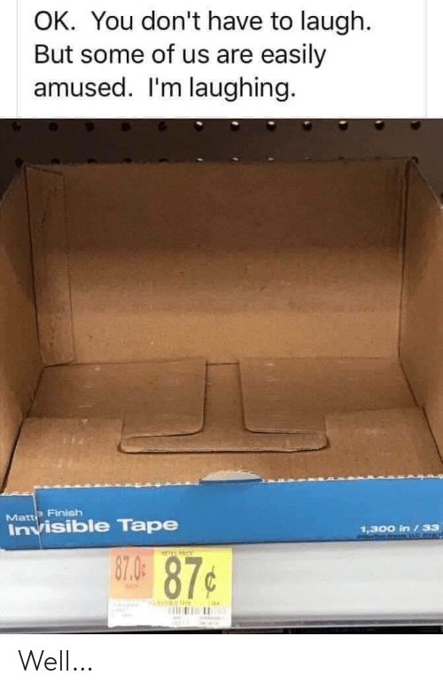 You, Tape, and Laughing: OK. You don't have to laugh  But some of us are easily  amused. I'm laughing  Matt Finish  Invisible Tape  1,300 in / 33  PdLLC  130.49 87¢ Well…