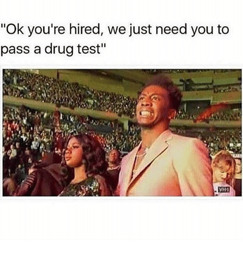 "Passe: ""Ok you're hired, we just need you to  pass a drug test"""