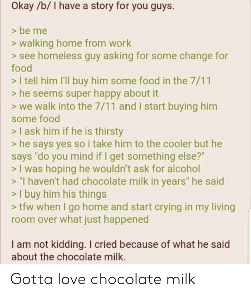 """7/11, Crying, and Food: Okay/b/ I have a story for you guys.  > be me  >walking home from work  > see homeless guy asking for some change for  food  > I tell him I'll buy him some food in the 7/11  > he seems super happy about it  > we walk into the 7/11 and I start buying him  some food  > I ask him if he is thirsty  > he says yes so i take him to the cooler but he  says """"do you mind if I get something else?""""  > I was hoping he wouldn't ask for alcohol  > """"I haven't had chocolate milk in years"""" he said  > I buy him his things  > tfw when I go home and start crying in my living  room over what just happened  I am not kidding. I cried because of what he said  about the chocolate milk. Gotta love chocolate milk"""