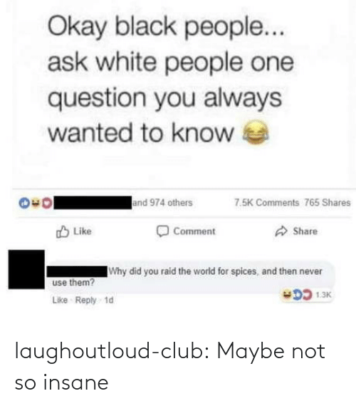 Maybe Not: Okay black people...  ask white people one  question you always  wanted to know  and 974 others  7.5K Comments 765 Shares  O Comment  O Share  O Like  Why did you raid the world for spices, and then never  use them?  DD 1.3K  Like Reply 1d laughoutloud-club:  Maybe not so insane