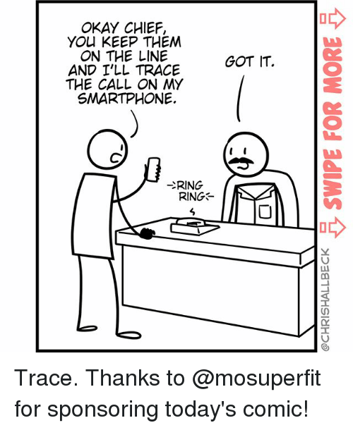 tracee: OKAY CHIEF,  YO KEEP THEM  ON THE LINE  AND I'LL TRACE  THE CALL ON MY  SMARTPHONE.  GOT IT.  プRIN  RING Trace. Thanks to @mosuperfit for sponsoring today's comic!