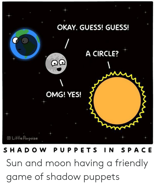 Omg, Game, and Guess: OKAY. GUESS! GUESS!  A CIRCLE?  OMG! YES!  OLittle Porpoise  SHADO W PUPPETS IN SPACE Sun and moon having a friendly game of shadow puppets