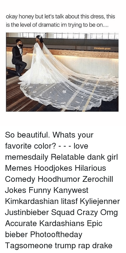 Girl Memes: okay honey but let's talk about this dress, this  is the level of dramatic im trying to be on..  am So beautiful. Whats your favorite color? - - - love memesdaily Relatable dank girl Memes Hoodjokes Hilarious Comedy Hoodhumor Zerochill Jokes Funny Kanywest Kimkardashian litasf Kyliejenner Justinbieber Squad Crazy Omg Accurate Kardashians Epic bieber Photooftheday Tagsomeone trump rap drake