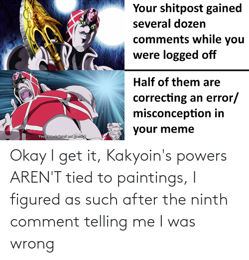 powers: Okay I get it, Kakyoin's powers AREN'T tied to paintings, I figured as such after the ninth comment telling me I was wrong