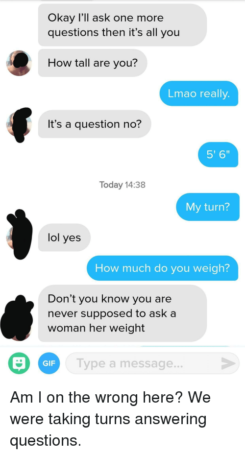 "Gif, Lmao, and Lol: Okay I'll ask one more  questions then it's all you  How tall are you?  Lmao really  It's a question no?  5' 6""  Today 14:38  My turn?  lol yes  How much do you weigh?  Don't you know you are  never supposed to ask a  woman her weight  Type a message  GIF Am I on the wrong here? We were taking turns answering questions."