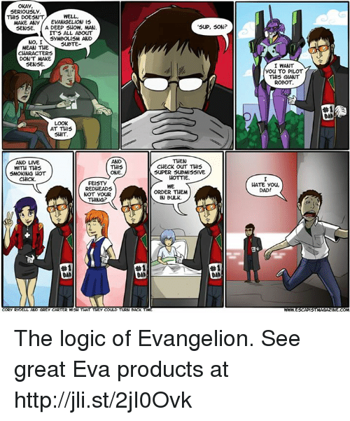 Submissives: OKAY  SERIOUSLY  WELL  THIS DOESNT  MAKE ANY  EVANGELION IS  SENSE. A DEEP SHOW, MAN  IT'S ALL ABOUT  SYMBOLISM AND  NO, I  SUBTE  MEAN THE  DON'T MAKE  SENSE.  AT THIS  SHIT  AND LIVE  THIS  WITH THIS  SMOKING HOT  ONE.  CHICK.  FEISTY  RED HEADS  NOT YOUR  THING?  #1  CORY RYD  AND GREy CARTER WISH THAT THEY COULD  TURN BACK  SUP, SON  THEN  CHECK OUT THIS  SUPER SUBMISSIVE  HOTTIE.  WE  ORDER THEM  IN BULK.  #1  DAD  I WANT  You TO PILOT  THIS GIANT  ROBOT  HATE you,  DAD!  STMAGACINE COM The logic of Evangelion. See great Eva products at http://jli.st/2jI0Ovk