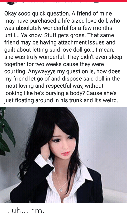 courting: Okay sooo  may have purchased a life sized love doll, who  was absolutely wonderful for a few months  until... Ya know. Stuff gets gross. That same  friend may be having attachment issues and  guilt about letting said love doll go... I mean,  she was truly wonderful. They didn't even sleep  together for two weeks cause they  courting. Anywayyys my question is, how does  my friend let go of and dispose said doll in the  most loving and respectful way, without  looking like he's burying a body? Cause she's  just floating around in his trunk and it's weird.  quick question. A friend of mine  were I, uh... hm.