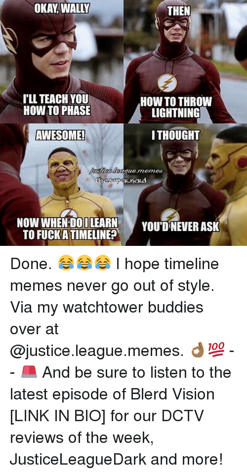 League Meme: OKAY WALLY  THEN  ILL TEACH YOU  HOW TO THROW  HOW TO PHASE  LIGHTNING  THOUGHT  AWESOME!  Chen  nezd  NOW WHEN DO ILEARN  YOU DNEVER ASK  TO FUCK ATIMELINE? Done. 😂😂😂 I hope timeline memes never go out of style. Via my watchtower buddies over at @justice.league.memes. 👌🏾💯 -- 🚨 And be sure to listen to the latest episode of Blerd Vision [LINK IN BIO] for our DCTV reviews of the week, JusticeLeagueDark and more!