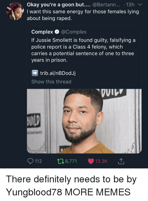 Complex, Dank, and Definitely: Okay you're a goon but.... @Bertann... 13h  I want this same energy for those females lying  about being raped.  Complex Ф @Complex  If Jussie Smollett is found guilty, falsifying a  police report is a Class 4 felony, which  carries a potential sentence of one to three  years in prison.  trib.al/nBDodJj  Show this thread  VII There definitely needs to be by Yungblood78 MORE MEMES