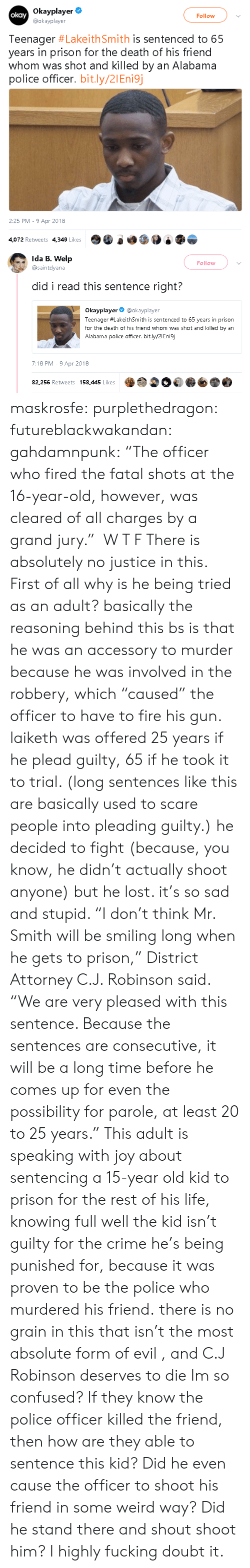 """parole: Okayplayer  @okayplayer  okay  Follow  Teenager #LakeithSmith is sentenced to 65  years in prison for the death of his friend  whom was shot and killed by an Alabama  police officer. bit.ly/21Eni9j  2:25 PM 9 Apr 2018  4,072 Retweets 4,349 LikesO0 e   Ida B. Welp  @saintdyana  Follow  did i read this sentence right?  Okayplayer@okayplayer  Teenager #LakeithSmith is sentenced to 65 years in prison  for the death of his friend whom was shot and killed by an  Alabama police officer. bit.ly/2IEnisj  7:18 PM -9 Apr 2018  82,256 Retweets 158,445 Likes maskrosfe: purplethedragon:  futureblackwakandan:  gahdamnpunk:   """"The officer who fired the fatal shots at the 16-year-old, however, was cleared of all charges by a grand jury."""" W T F   There is absolutely no justice in this. First of all why is he being tried as an adult?   basically the reasoning behind this bs is that he was an accessory to murder because he was involved in the robbery, which """"caused"""" the officer to have to fire his gun. laiketh was offered 25 years if he plead guilty, 65 if he took it to trial. (long sentences like this are basically used to scare people into pleading guilty.) he decided to fight (because, you know, he didn't actually shoot anyone) but he lost. it's so sad and stupid.     """"I don't think Mr. Smith will be smiling long when he gets to prison,"""" District Attorney C.J. Robinson said. """"We are very pleased with this sentence. Because the sentences are consecutive, it will be a long time before he comes up for even the possibility for parole, at least 20 to 25 years.""""  This adult is speaking with joy about sentencing a 15-year old kid to prison for the rest of his life, knowing full well the kid isn't guilty for the crime he's being punished for, because it was proven to be the police who murdered his friend.  there is no grain in this that isn't the most absolute form of evil , and C.J Robinson deserves to die Im so confused? If they know the police officer killed the friend, then how """