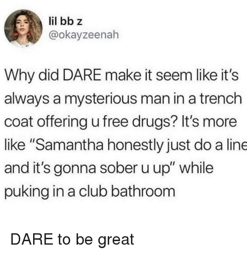 "Club, Drugs, and Free: @okayzeenah  Why did DARE make it seem like it's  always a mysterious man in a trench  coat offering u free drugs? It's more  like ""Samantha honestly just do a line  and it's gonna sober u up"" while  puking in a club bathroom DARE to be great"