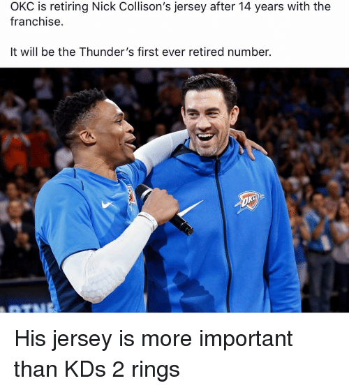 Retired: OKC is retiring Nick Collison's jersey after 14 years with the  franchise.  It will be the Thunder's first ever retired number. His jersey is more important than KDs 2 rings
