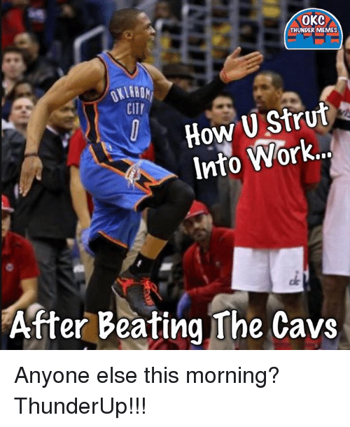 Meme City: OKC  THUNDER MEMES  CITY  How U Stru  Into or  After Beating The Cavs Anyone else this morning?  ThunderUp!!!