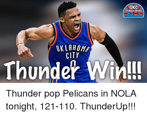Meme City: OKC  THUNDER MEMES  CITY  Thunder Win!!! Thunder pop Pelicans in NOLA tonight, 121-110.   ThunderUp!!!