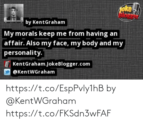 Memes, 🤖, and Com: oke  Bloge  by KentGraham  My morals keep me from having an  affair. Also my face, my body and my  personality.  KentGraham.JokeBlogger.com  @KentWGraham https://t.co/EspPvly1hB by @KentWGraham https://t.co/FKSdn3wFAF