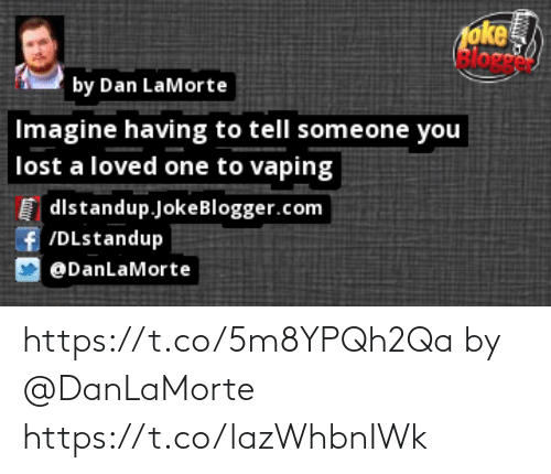 Memes, Lost, and Vaping: oke  elore  by Dan LaMorte  Imagine having to tell someone you  lost a loved one to vaping  dlstandup.JokeBlogger.com  f/DLstandup  @DanLaMorte https://t.co/5m8YPQh2Qa by @DanLaMorte https://t.co/lazWhbnIWk