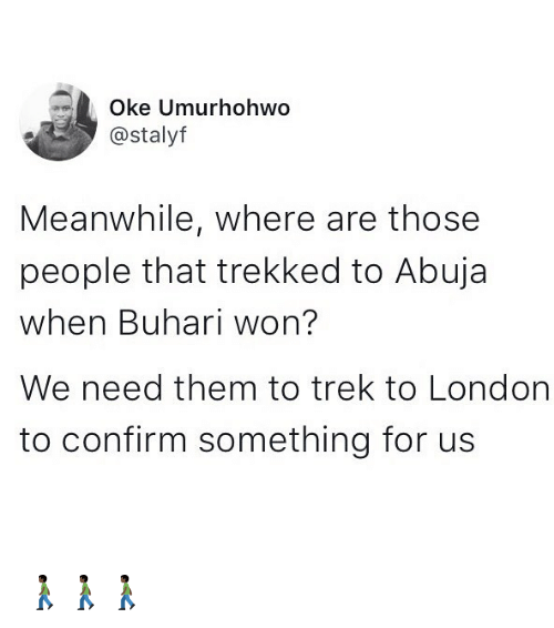 oking: Oke Umurhohwo  @stalyf  Meanwhile, where are those  people that trekked to Abuja  when Buhari won?  We need them to trek to London  to confirm something for us 🚶🏿🚶🏿🚶🏿