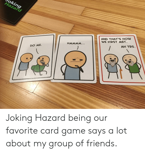 oking: oking  AND THAT'S HOW  WE FIRST MET  AH YES.  DO ME. Joking Hazard being our favorite card game says a lot about my group of friends.